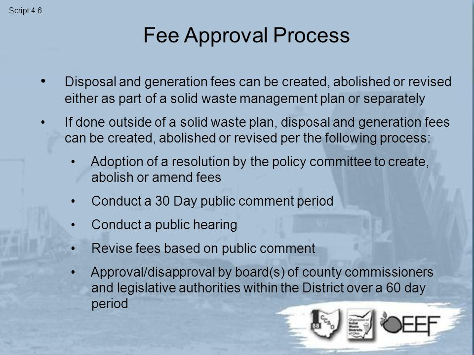 Fee Approval Process Disposal and generation fees can be created, abolished or revised either as part of a solid waste management plan or separately If done outside of a solid waste plan, disposal and generation fees can be created, abolished or revised per the following process: Adoption of a resolution by the policy committee to create, abolish or amend fees Conduct a 30 Day public comment period Conduct a public hearing Revise fees based on public comment Approval/disapproval by board(s) of county commissioners and legislative authorities within the District over a 60 day period Script 4.6