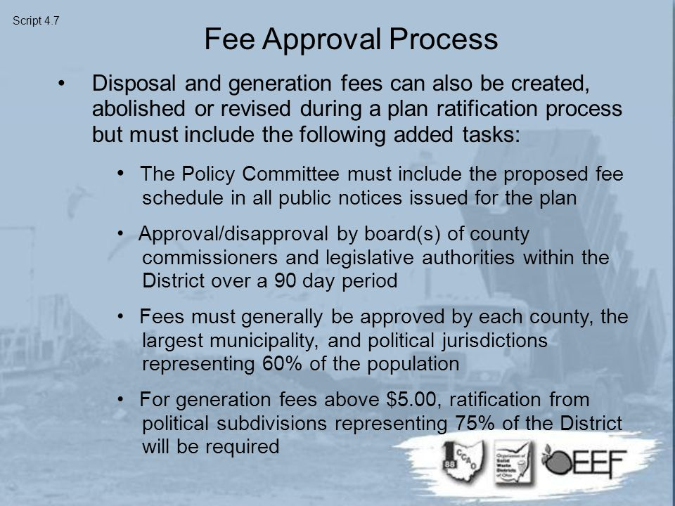 Fee Approval Process Disposal and generation fees can also be created, abolished or revised during a plan ratification process but must include the following added tasks: The Policy Committee must include the proposed fee schedule in all public notices issued for the plan Approval/disapproval by board(s) of county commissioners and legislative authorities within the District over a 90 day period Fees must generally be approved by each county, the largest municipality, and political jurisdictions representing 60% of the population For generation fees above $5.00, ratification from political subdivisions representing 75% of the District will be required Script 4.7
