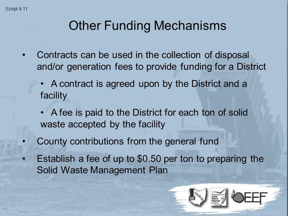 Other Funding Mechanisms Contracts can be used in the collection of disposal and/or generation fees to provide funding for a District A contract is agreed upon by the District and a facility A fee is paid to the District for each ton of solid waste accepted by the facility County contributions from the general fund Establish a fee of up to $0.50 per ton to preparing the Solid Waste Management Plan Script 4.11