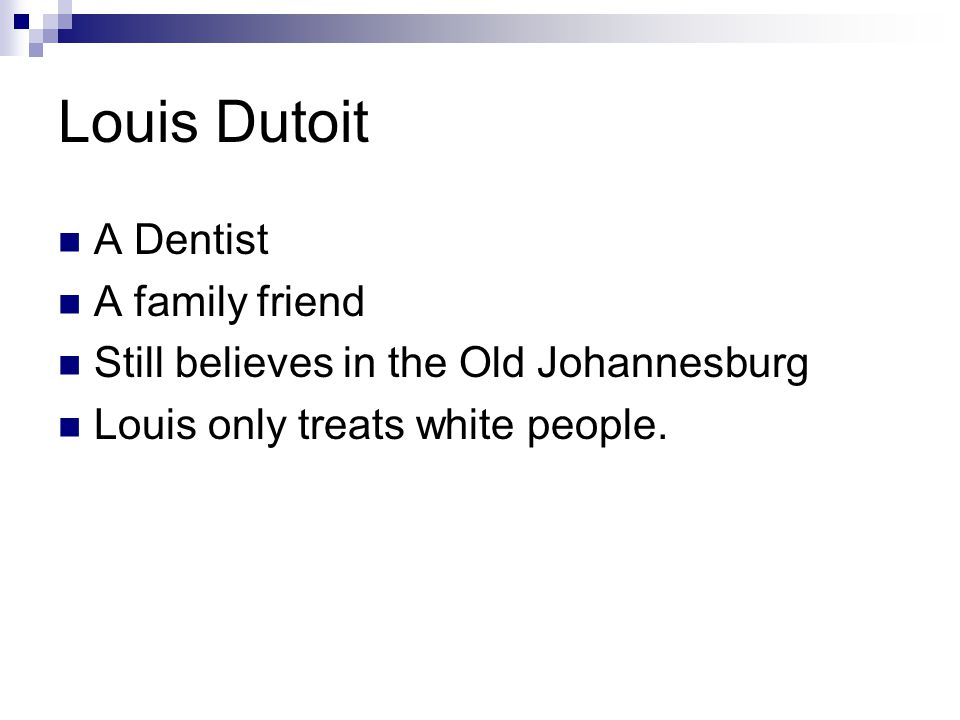 Louis Dutoit A Dentist A family friend Still believes in the Old Johannesburg Louis only treats white people.