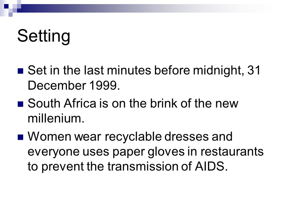 Setting Set in the last minutes before midnight, 31 December 1999. South Africa is on the brink of the new millenium. Women wear recyclable dresses an