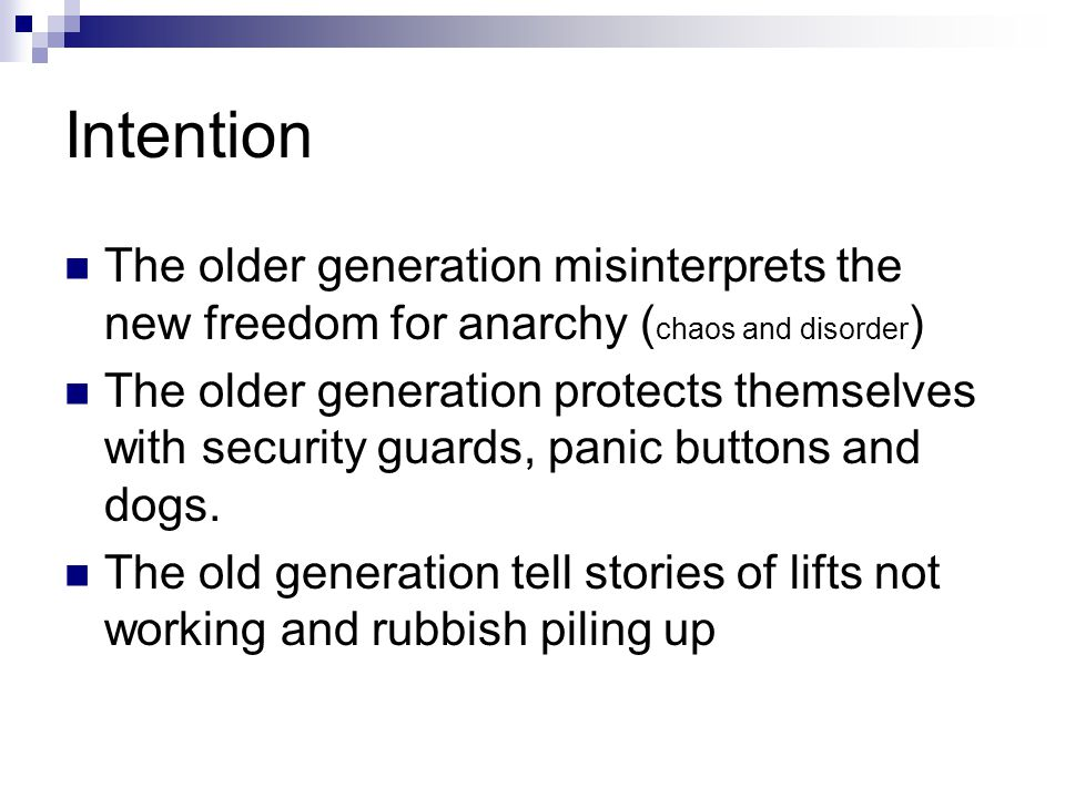 Intention The older generation misinterprets the new freedom for anarchy ( chaos and disorder ) The older generation protects themselves with security guards, panic buttons and dogs.