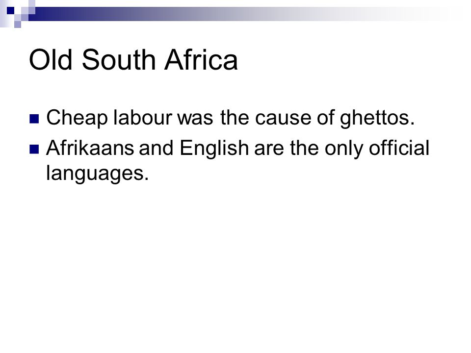 Old South Africa Cheap labour was the cause of ghettos. Afrikaans and English are the only official languages.