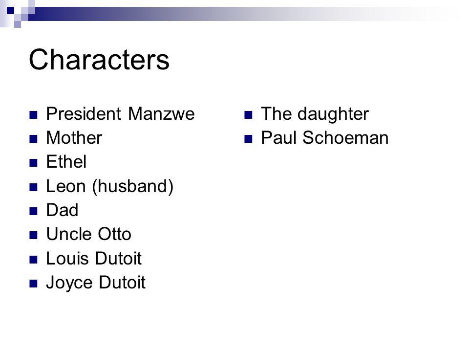 Characters President Manzwe Mother Ethel Leon (husband) Dad Uncle Otto Louis Dutoit Joyce Dutoit The daughter Paul Schoeman