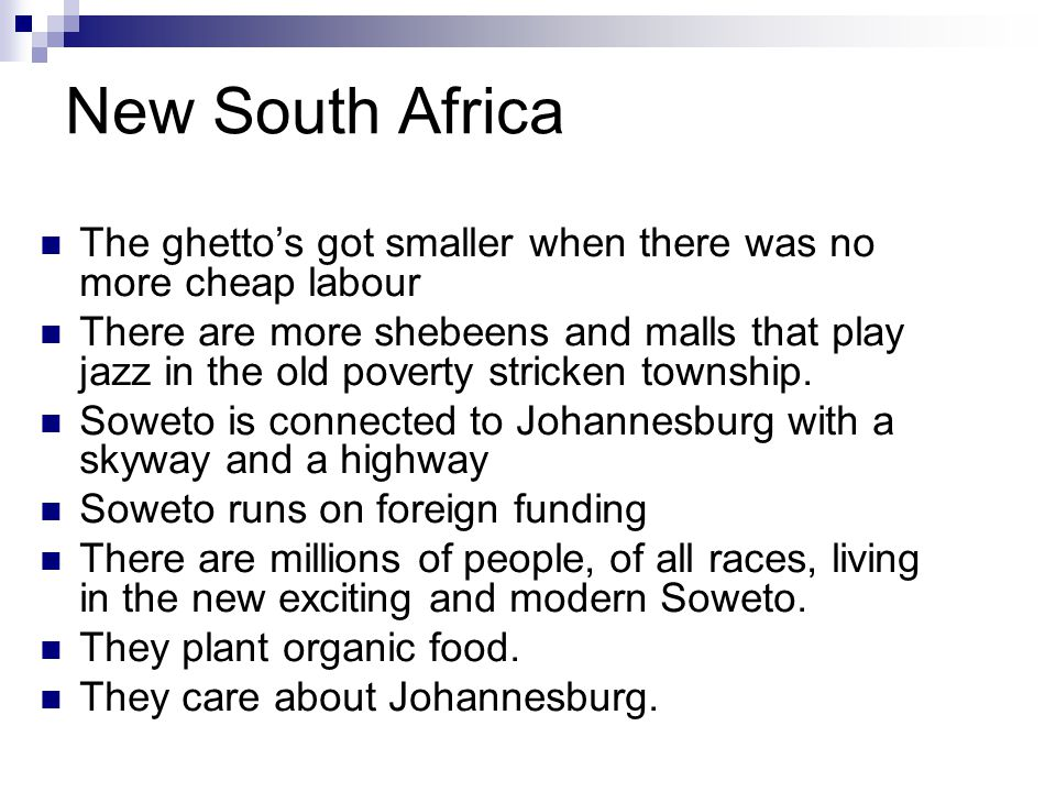 New South Africa The ghetto's got smaller when there was no more cheap labour There are more shebeens and malls that play jazz in the old poverty stricken township.