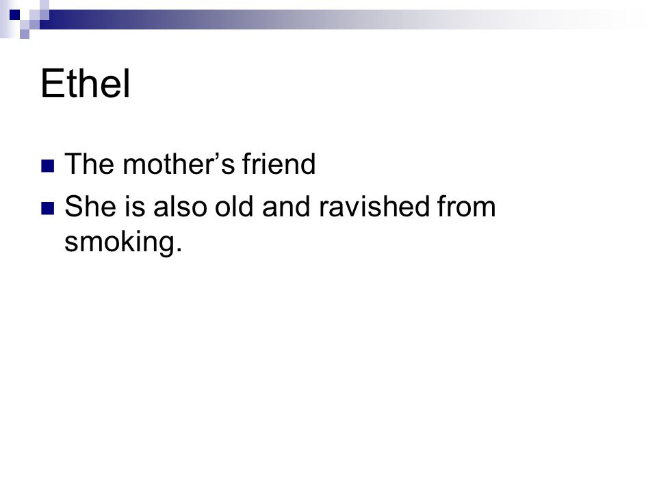 Ethel The mother's friend She is also old and ravished from smoking.