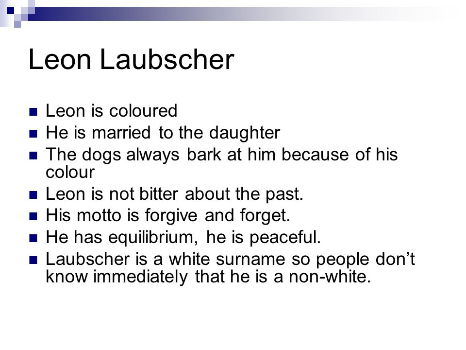 Leon Laubscher Leon is coloured He is married to the daughter The dogs always bark at him because of his colour Leon is not bitter about the past. His