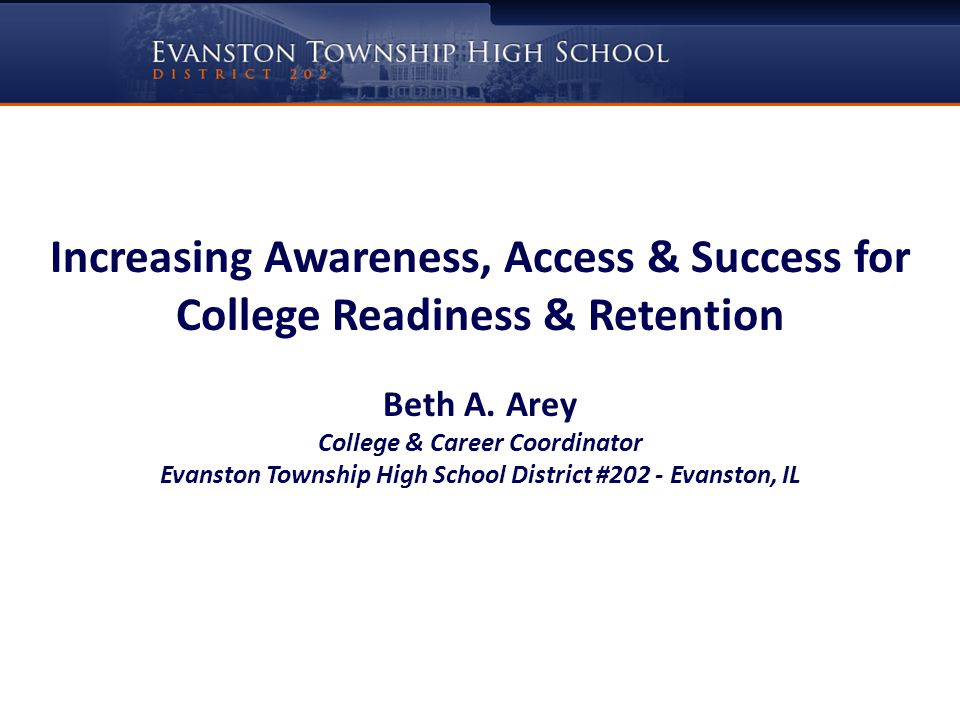 Increasing Awareness, Access & Success for College Readiness & Retention Beth A. Arey College & Career Coordinator Evanston Township High School Distr