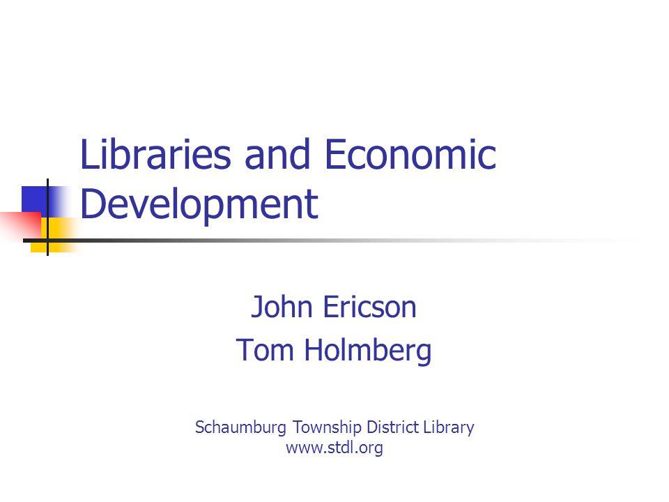 Libraries and Economic Development John Ericson Tom Holmberg Schaumburg Township District Library www.stdl.org