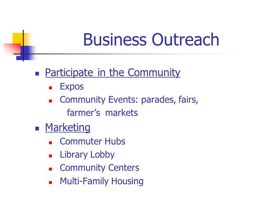 Participate in the Community Expos Community Events: parades, fairs, farmer's markets Marketing Commuter Hubs Library Lobby Community Centers Multi-Family Housing