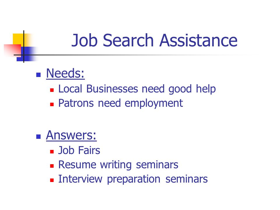 Job Search Assistance Needs: Local Businesses need good help Patrons need employment Answers: Job Fairs Resume writing seminars Interview preparation seminars