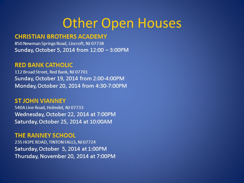 Other Open Houses CHRISTIAN BROTHERS ACADEMY 850 Newman Springs Road, Lincroft, NJ 07738 Sunday, October 5, 2014 from 12:00 – 3:00PM RED BANK CATHOLIC 112 Broad Street, Red Bank, NJ 07701 Sunday, October 19, 2014 from 2:00-4:00PM Monday, October 20, 2014 from 4:30-7:00PM ST JOHN VIANNEY 540A Line Road, Holmdel, NJ 07733 Wednesday, October 22, 2014 at 7:00PM Saturday, October 25, 2014 at 10:00AM THE RANNEY SCHOOL 235 HOPE ROAD, TINTON FALLS, NJ 07724 Saturday, October 5, 2014 at 1:00PM Thursday, November 20, 2014 at 7:00PM