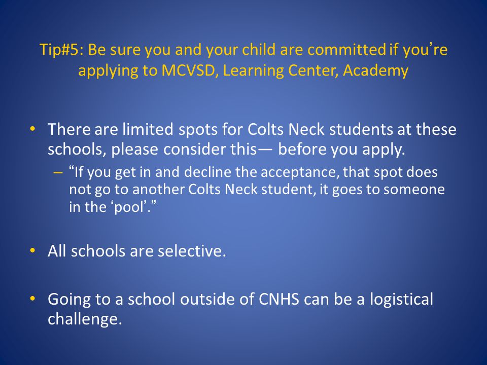 Tip#5: Be sure you and your child are committed if you're applying to MCVSD, Learning Center, Academy There are limited spots for Colts Neck students at these schools, please consider this― before you apply.