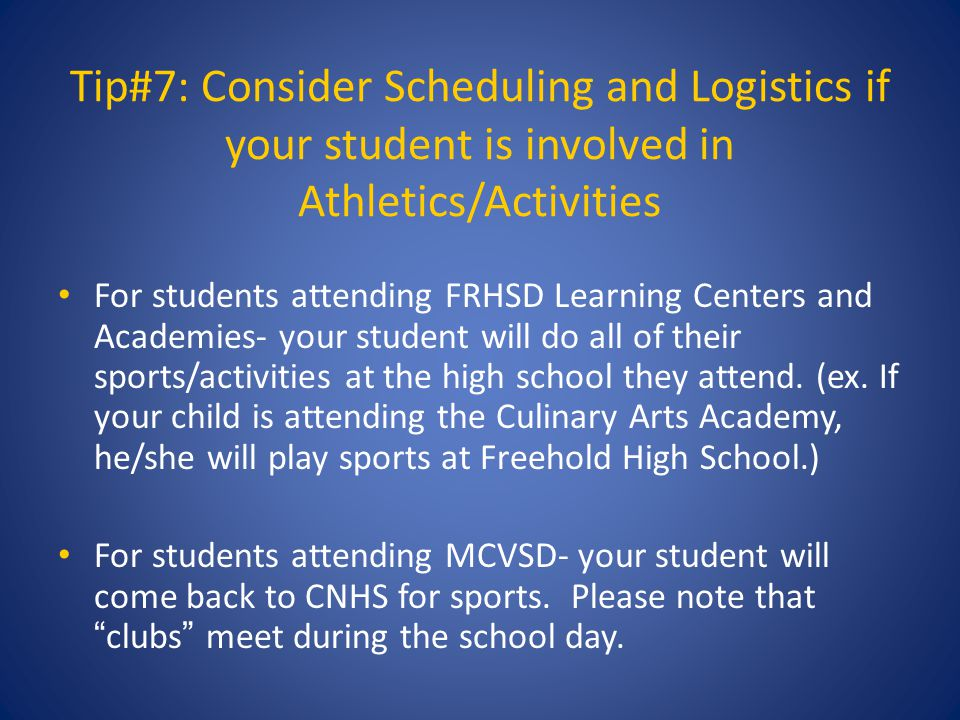 Tip#7: Consider Scheduling and Logistics if your student is involved in Athletics/Activities For students attending FRHSD Learning Centers and Academies- your student will do all of their sports/activities at the high school they attend.
