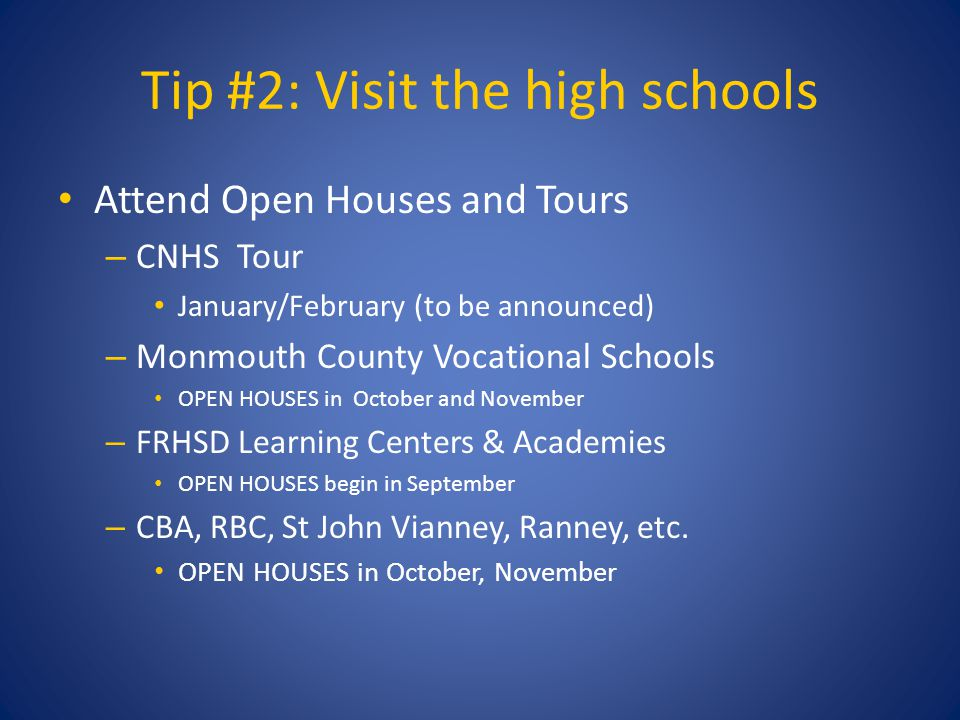 Tip #2: Visit the high schools Attend Open Houses and Tours – CNHS Tour January/February (to be announced) – Monmouth County Vocational Schools OPEN HOUSES in October and November – FRHSD Learning Centers & Academies OPEN HOUSES begin in September – CBA, RBC, St John Vianney, Ranney, etc.