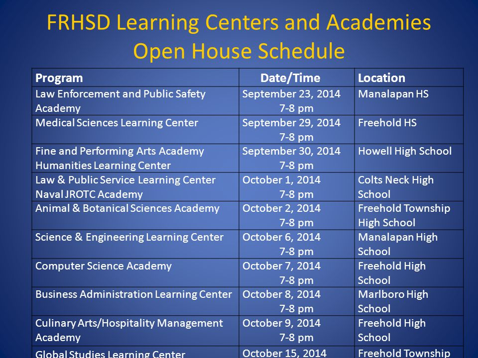 FRHSD Learning Centers and Academies Open House Schedule Program Date/TimeLocation Law Enforcement and Public Safety Academy September 23, 2014 7-8 pm Manalapan HS Medical Sciences Learning CenterSeptember 29, 2014 7-8 pm Freehold HS Fine and Performing Arts Academy Humanities Learning Center September 30, 2014 7-8 pm Howell High School Law & Public Service Learning Center Naval JROTC Academy October 1, 2014 7-8 pm Colts Neck High School Animal & Botanical Sciences AcademyOctober 2, 2014 7-8 pm Freehold Township High School Science & Engineering Learning CenterOctober 6, 2014 7-8 pm Manalapan High School Computer Science AcademyOctober 7, 2014 7-8 pm Freehold High School Business Administration Learning CenterOctober 8, 2014 7-8 pm Marlboro High School Culinary Arts/Hospitality Management Academy October 9, 2014 7-8 pm Freehold High School Global Studies Learning Center October 15, 2014 7-8 pm Freehold Township High School