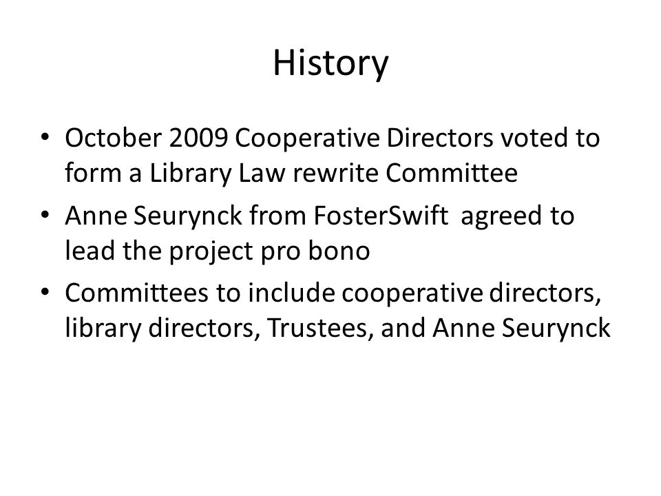 History October 2009 Cooperative Directors voted to form a Library Law rewrite Committee Anne Seurynck from FosterSwift agreed to lead the project pro