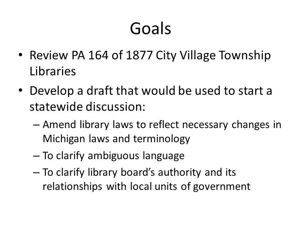 Goals Review PA 164 of 1877 City Village Township Libraries Develop a draft that would be used to start a statewide discussion: – Amend library laws t
