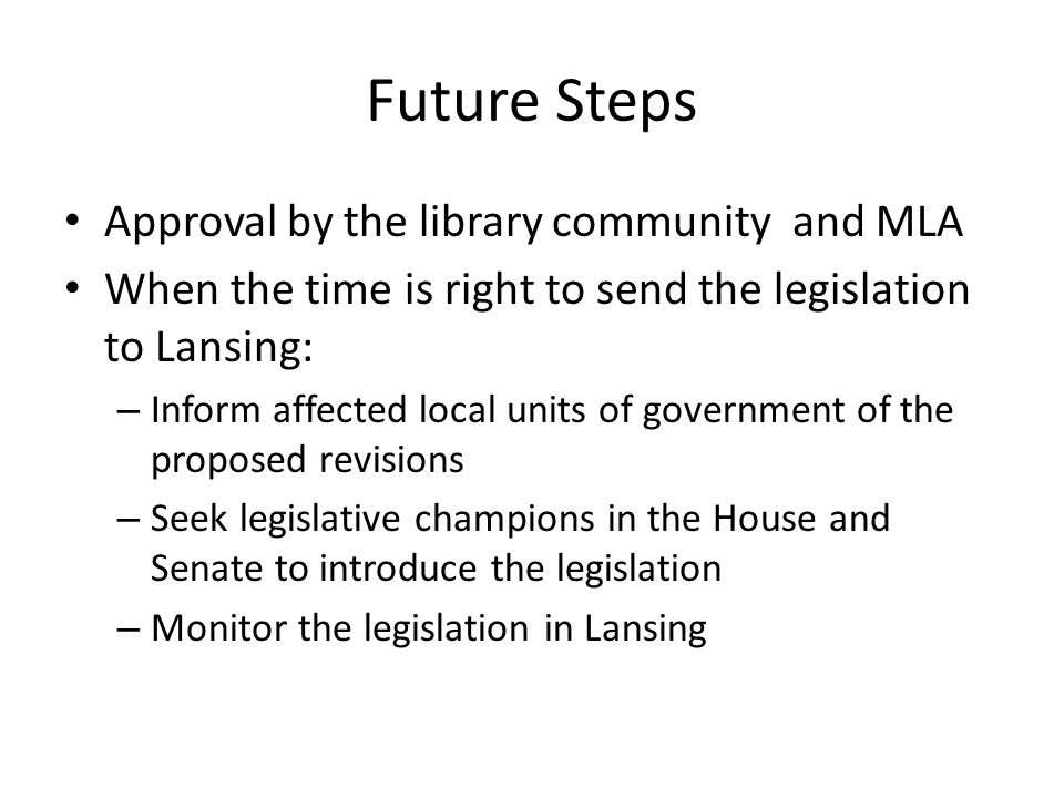 Future Steps Approval by the library community and MLA When the time is right to send the legislation to Lansing: – Inform affected local units of gov