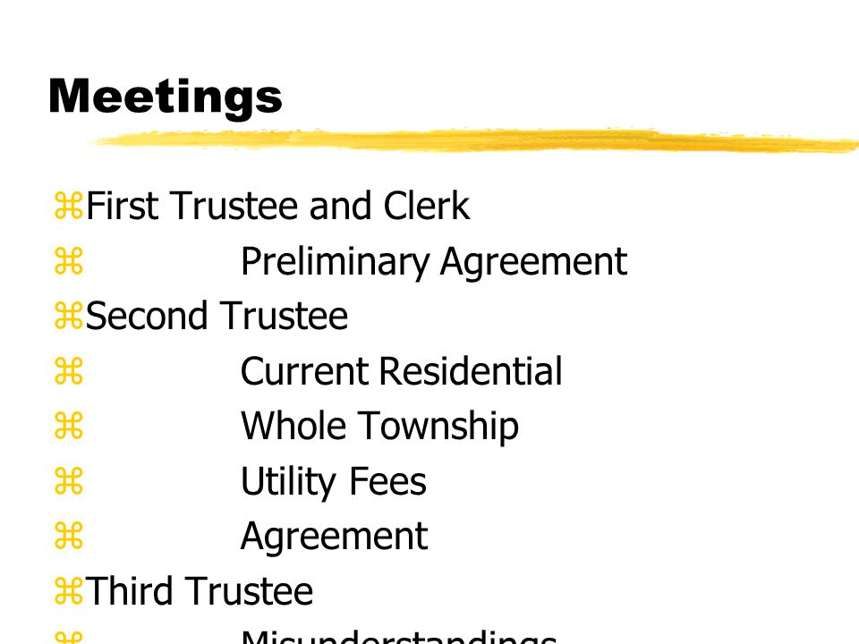 Meetings zFirst Trustee and Clerk z Preliminary Agreement zSecond Trustee z Current Residential z Whole Township z Utility Fees z Agreement zThird Trustee z Misunderstandings