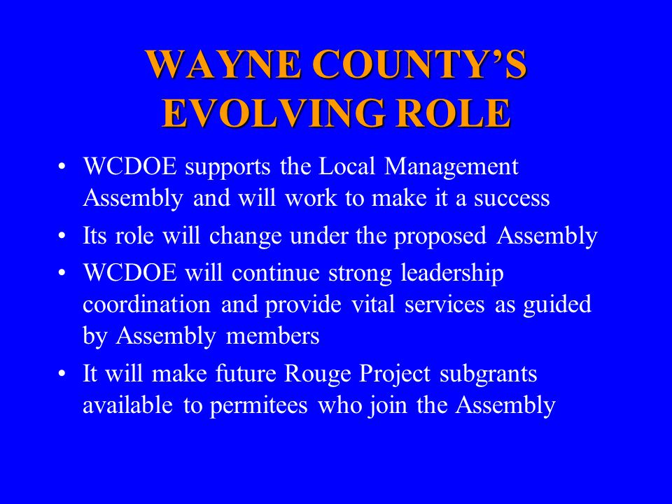 WAYNE COUNTY'S EVOLVING ROLE WCDOE supports the Local Management Assembly and will work to make it a success Its role will change under the proposed Assembly WCDOE will continue strong leadership coordination and provide vital services as guided by Assembly members It will make future Rouge Project subgrants available to permitees who join the Assembly