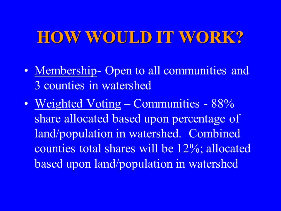 HOW WOULD IT WORK? Membership- Open to all communities and 3 counties in watershed Weighted Voting – Communities - 88% share allocated based upon perc