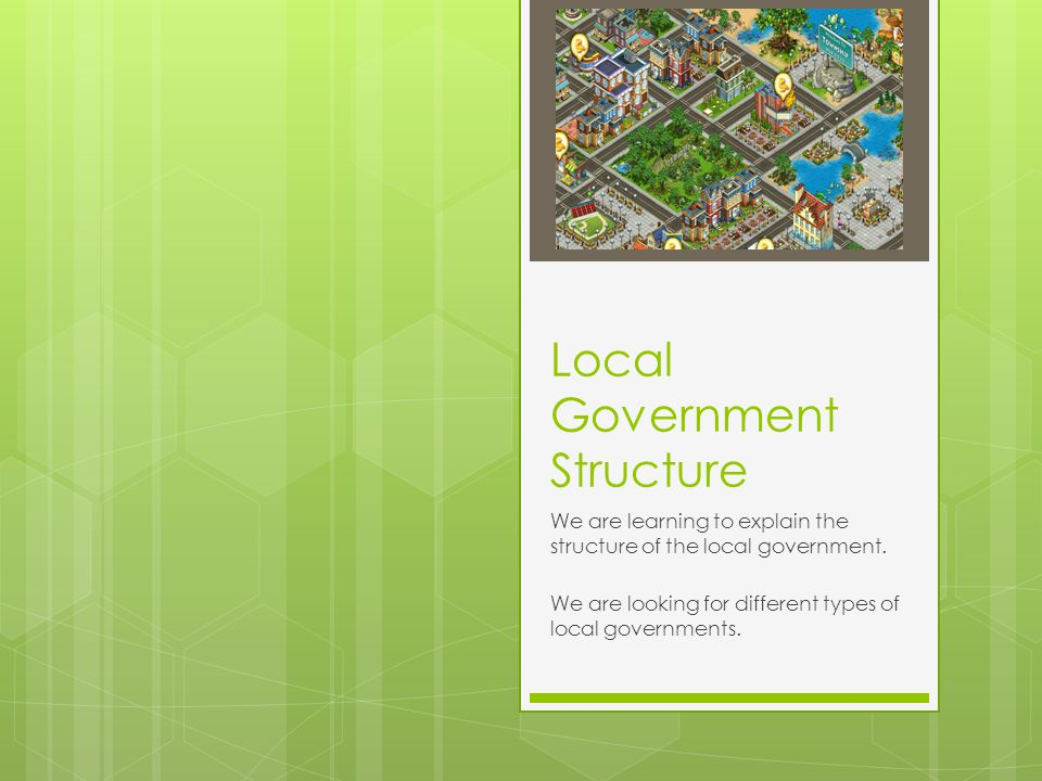 Local Government Structure We are learning to explain the structure of the local government.