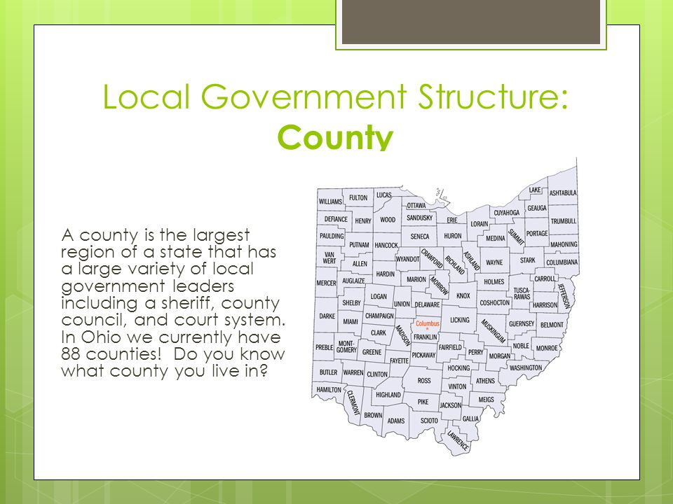 Local Government Structure: County A county is the largest region of a state that has a large variety of local government leaders including a sheriff, county council, and court system.