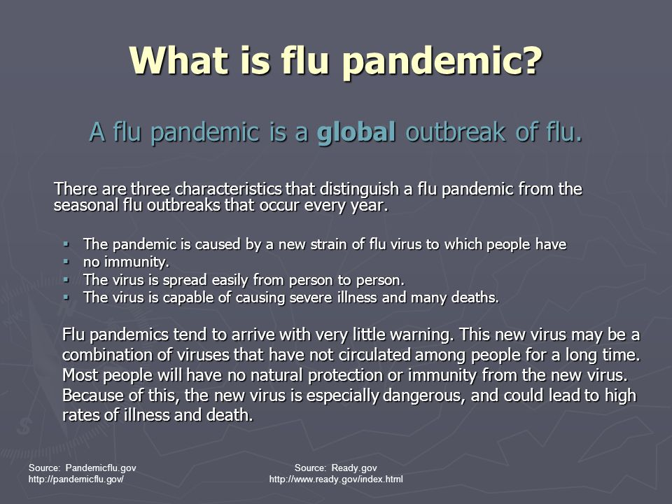 Source: Pandemicflu.gov http://pandemicflu.gov/ Source: Ready.gov http://www.ready.gov/index.html Avian Influenza ► Birds (aquatic) serve as the reservoir for influenza ► Highly pathogenic (virulent) strain: H5N1 ► Little immunity in human population to H5N1 ► Not readily transmitted to or between humans at this time