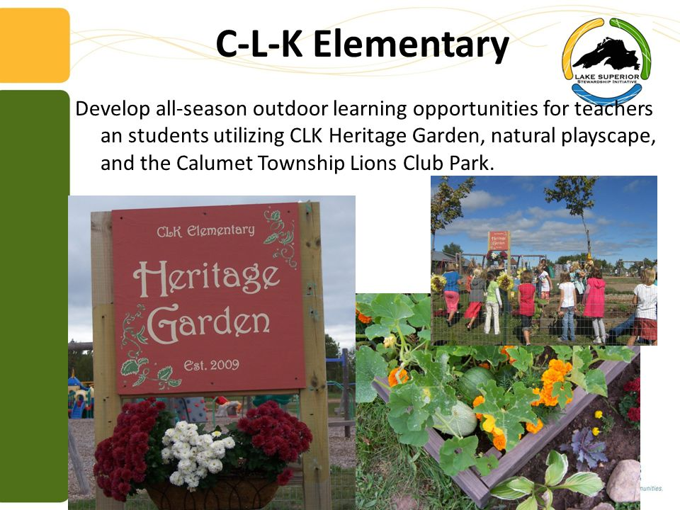 C-L-K Elementary Develop all-season outdoor learning opportunities for teachers an students utilizing CLK Heritage Garden, natural playscape, and the Calumet Township Lions Club Park.