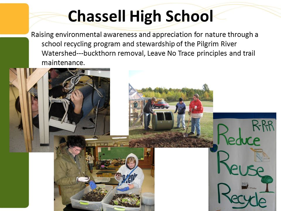 Chassell High School Raising environmental awareness and appreciation for nature through a school recycling program and stewardship of the Pilgrim River Watershed---buckthorn removal, Leave No Trace principles and trail maintenance.
