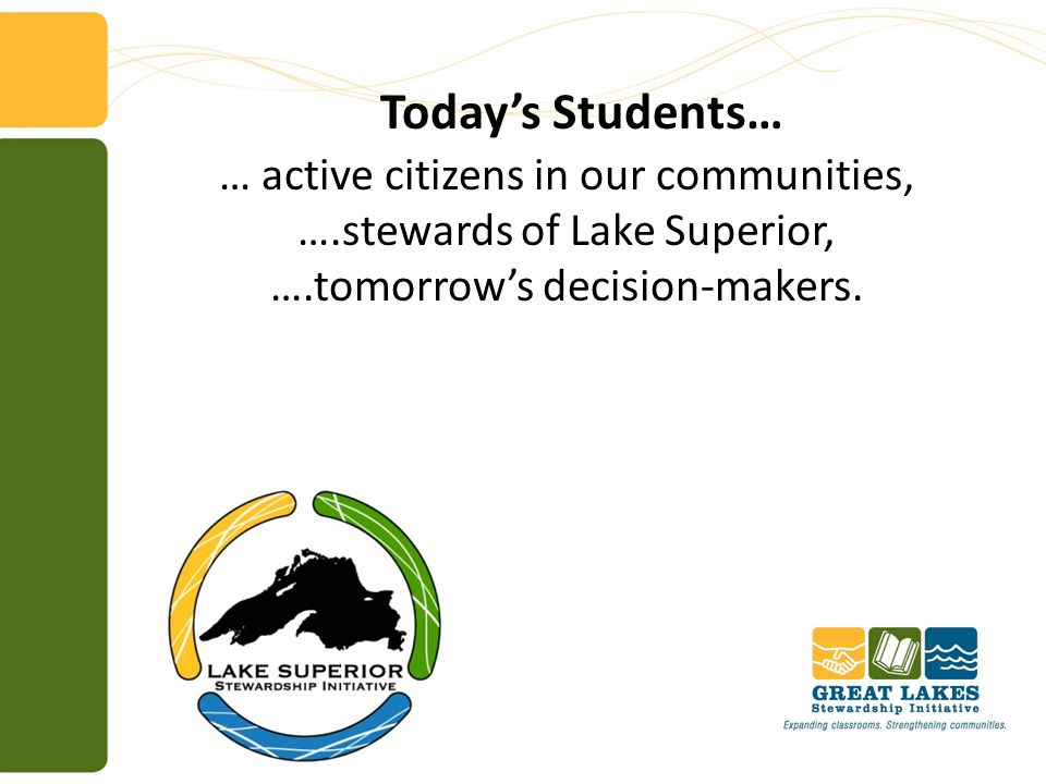 Today's Students… … active citizens in our communities, ….stewards of Lake Superior, ….tomorrow's decision-makers.