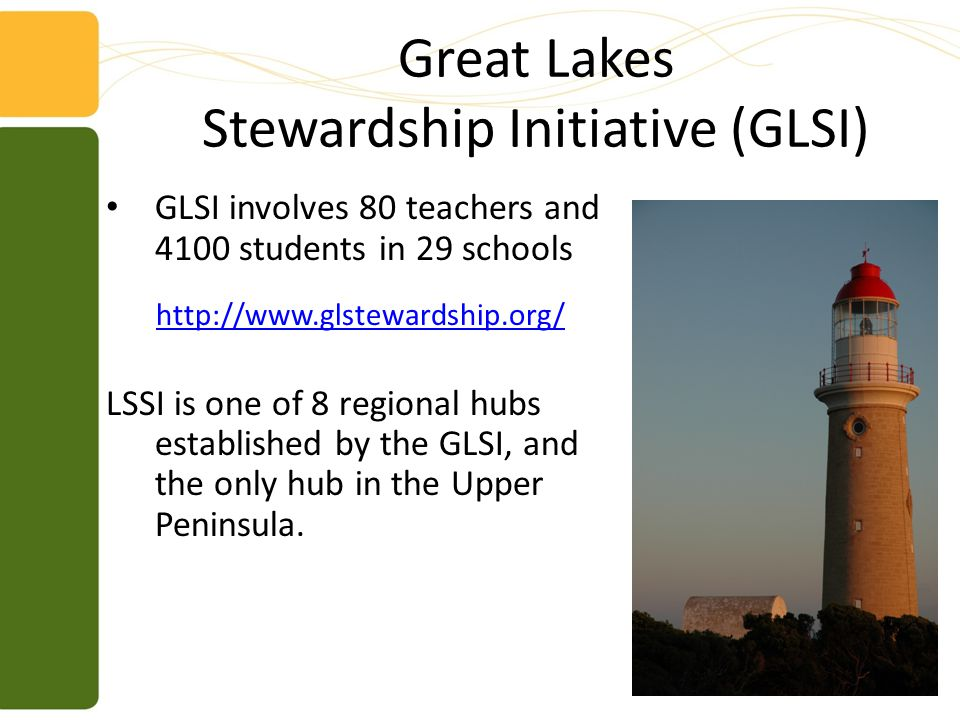 Great Lakes Stewardship Initiative (GLSI) GLSI involves 80 teachers and 4100 students in 29 schools http://www.glstewardship.org/ LSSI is one of 8 regional hubs established by the GLSI, and the only hub in the Upper Peninsula.