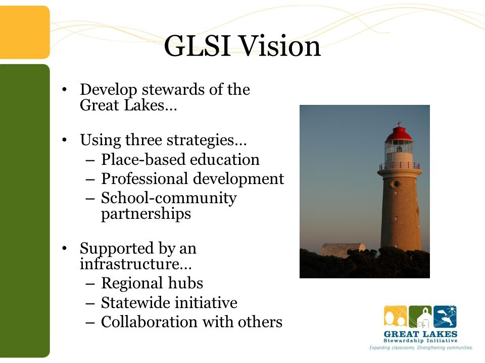 GLSI Vision Develop stewards of the Great Lakes… Using three strategies… – Place-based education – Professional development – School-community partner