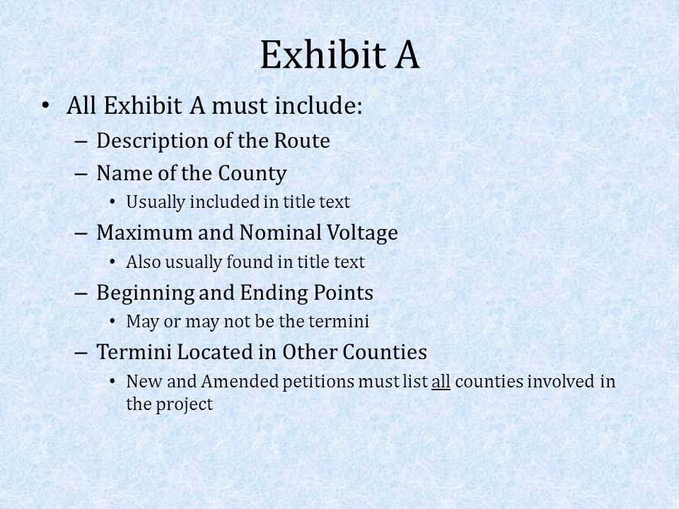 Exhibit A All Exhibit A must include: – Description of the Route – Name of the County Usually included in title text – Maximum and Nominal Voltage Also usually found in title text – Beginning and Ending Points May or may not be the termini – Termini Located in Other Counties New and Amended petitions must list all counties involved in the project