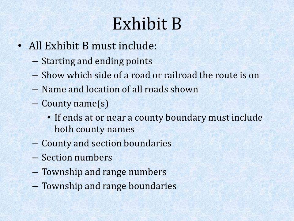 Exhibit B All Exhibit B must include: – Starting and ending points – Show which side of a road or railroad the route is on – Name and location of all roads shown – County name(s) If ends at or near a county boundary must include both county names – County and section boundaries – Section numbers – Township and range numbers – Township and range boundaries