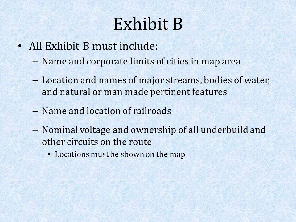 Exhibit B All Exhibit B must include: – Name and corporate limits of cities in map area – Location and names of major streams, bodies of water, and natural or man made pertinent features – Name and location of railroads – Nominal voltage and ownership of all underbuild and other circuits on the route Locations must be shown on the map