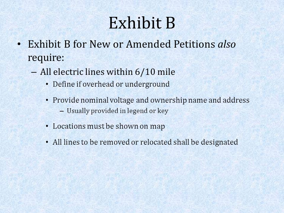 Exhibit B Exhibit B for New or Amended Petitions also require: – All electric lines within 6/10 mile Define if overhead or underground Provide nominal voltage and ownership name and address – Usually provided in legend or key Locations must be shown on map All lines to be removed or relocated shall be designated