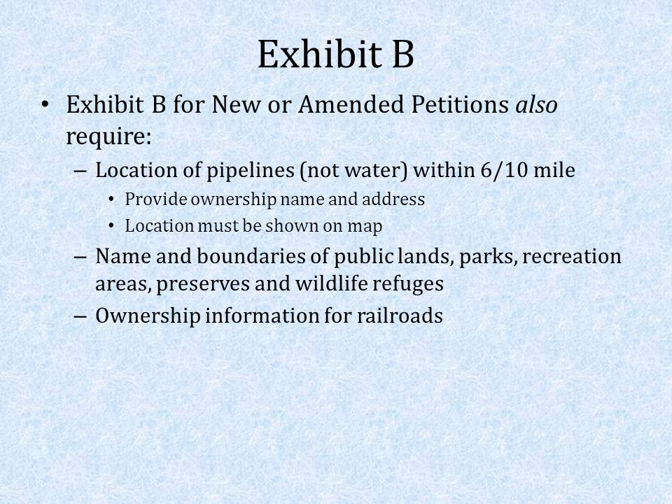 Exhibit B Exhibit B for New or Amended Petitions also require: – Location of pipelines (not water) within 6/10 mile Provide ownership name and address Location must be shown on map – Name and boundaries of public lands, parks, recreation areas, preserves and wildlife refuges – Ownership information for railroads