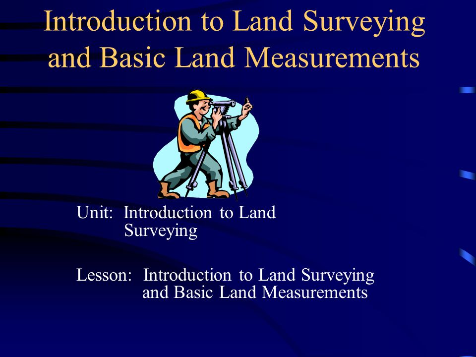 Introduction to Land Surveying and Basic Land Measurements Unit: Introduction to Land Surveying Lesson: Introduction to Land Surveying and Basic Land Measurements
