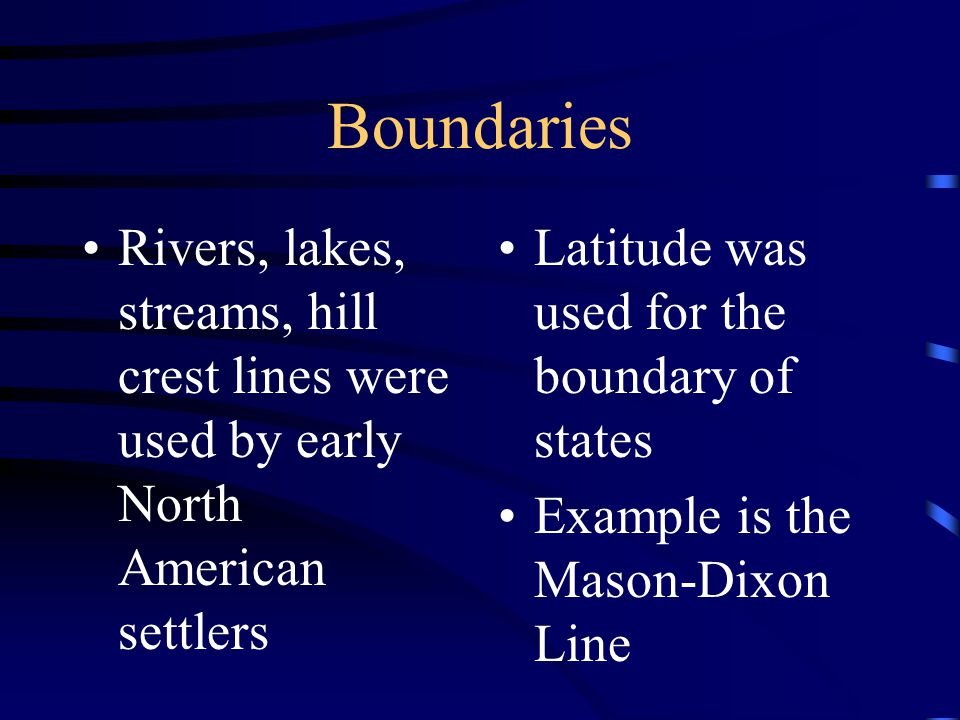 Boundaries Rivers, lakes, streams, hill crest lines were used by early North American settlers Latitude was used for the boundary of states Example is the Mason-Dixon Line