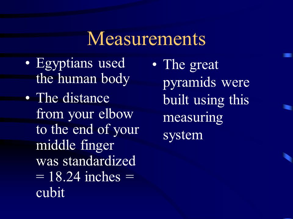 Measurements Egyptians used the human body The distance from your elbow to the end of your middle finger was standardized = 18.24 inches = cubit The great pyramids were built using this measuring system