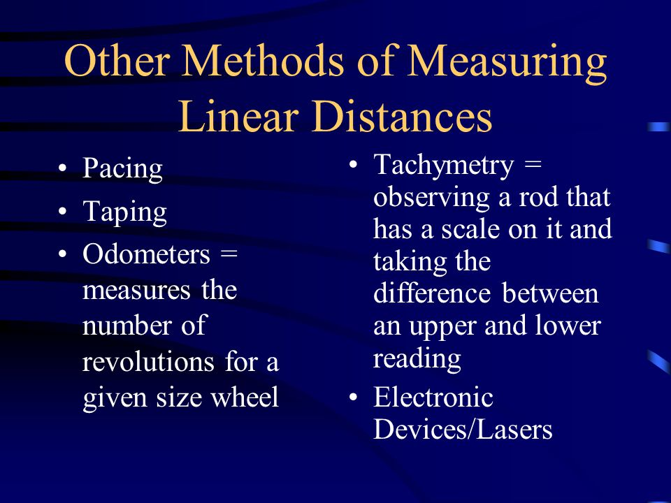 Other Methods of Measuring Linear Distances Pacing Taping Odometers = measures the number of revolutions for a given size wheel Tachymetry = observing a rod that has a scale on it and taking the difference between an upper and lower reading Electronic Devices/Lasers