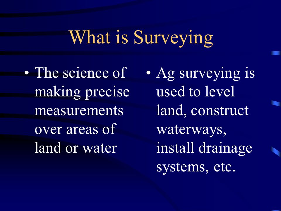 What is Surveying The science of making precise measurements over areas of land or water Ag surveying is used to level land, construct waterways, install drainage systems, etc.
