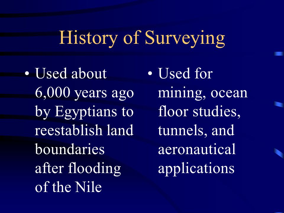 History of Surveying Used about 6,000 years ago by Egyptians to reestablish land boundaries after flooding of the Nile Used for mining, ocean floor studies, tunnels, and aeronautical applications