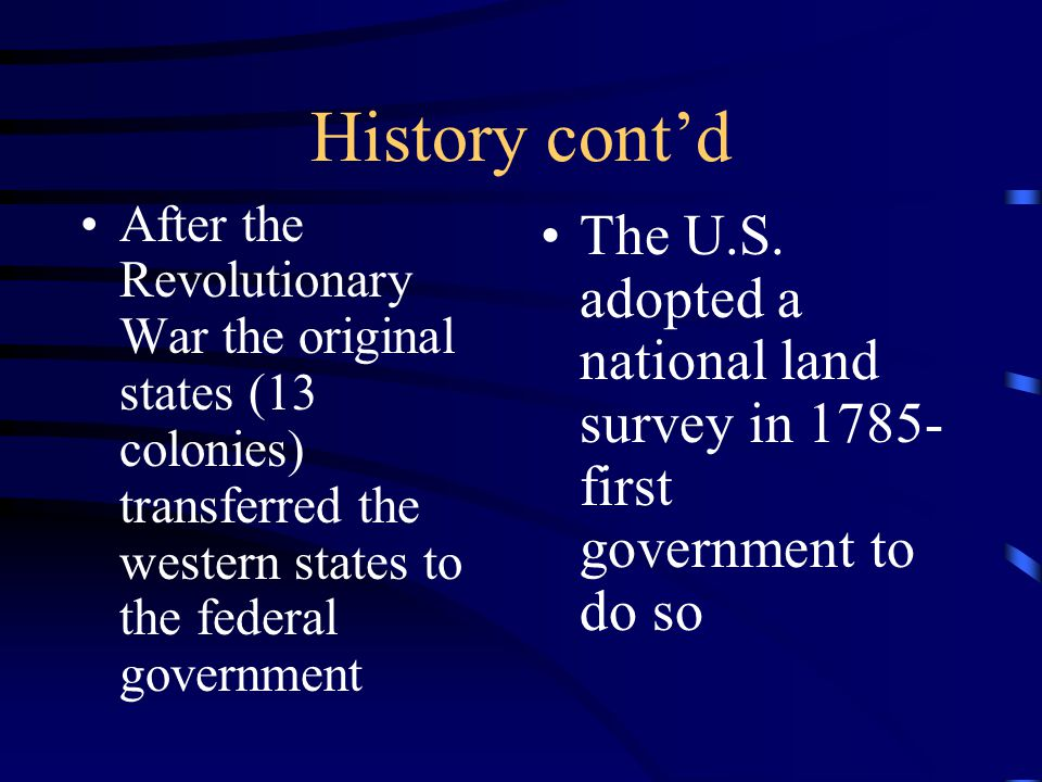 History cont'd After the Revolutionary War the original states (13 colonies) transferred the western states to the federal government The U.S.