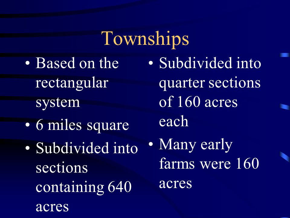 Townships Based on the rectangular system 6 miles square Subdivided into sections containing 640 acres Subdivided into quarter sections of 160 acres each Many early farms were 160 acres