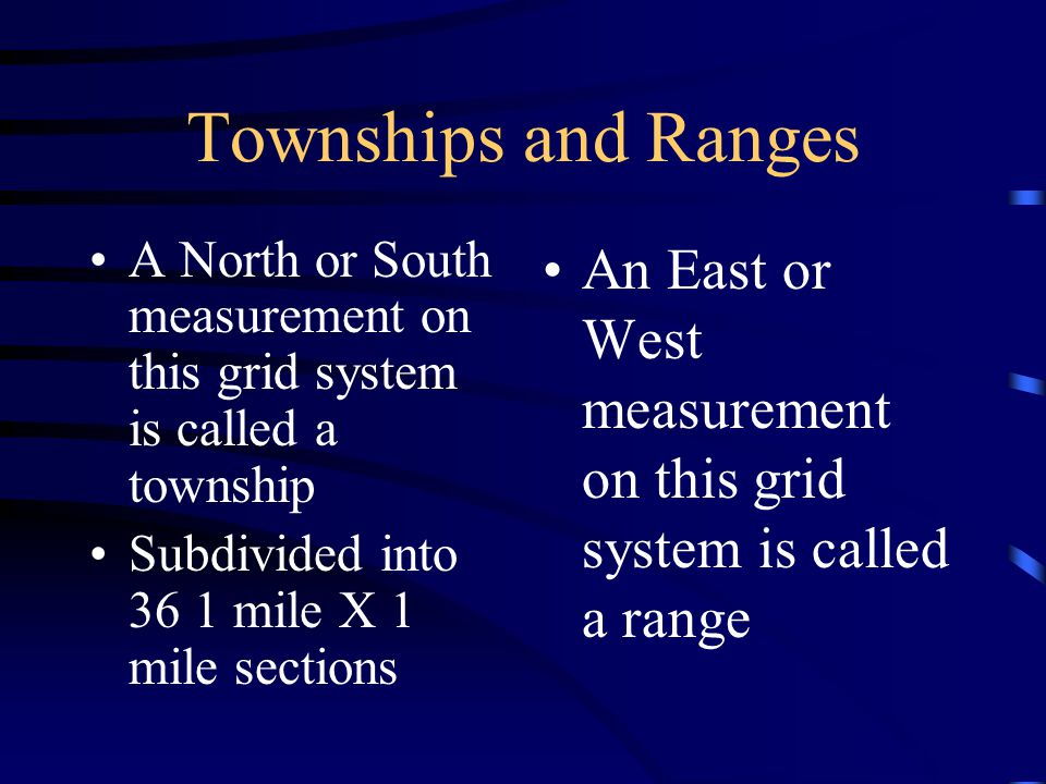 Townships and Ranges A North or South measurement on this grid system is called a township Subdivided into 36 1 mile X 1 mile sections An East or West measurement on this grid system is called a range