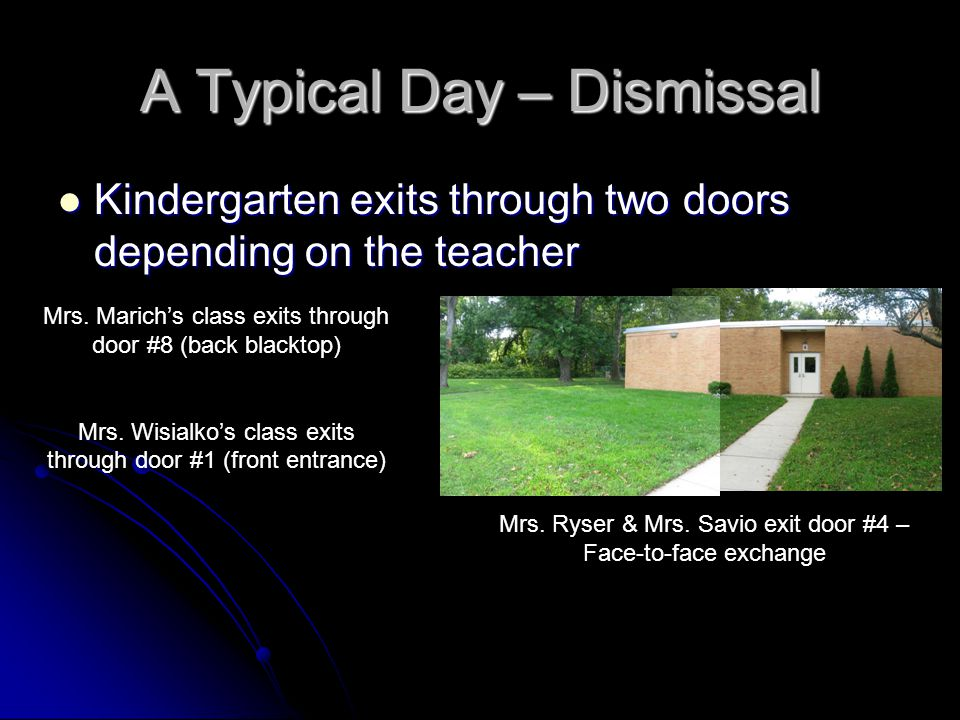 A Typical Day – Dismissal Kindergarten exits through two doors depending on the teacher Kindergarten exits through two doors depending on the teacher Mrs.