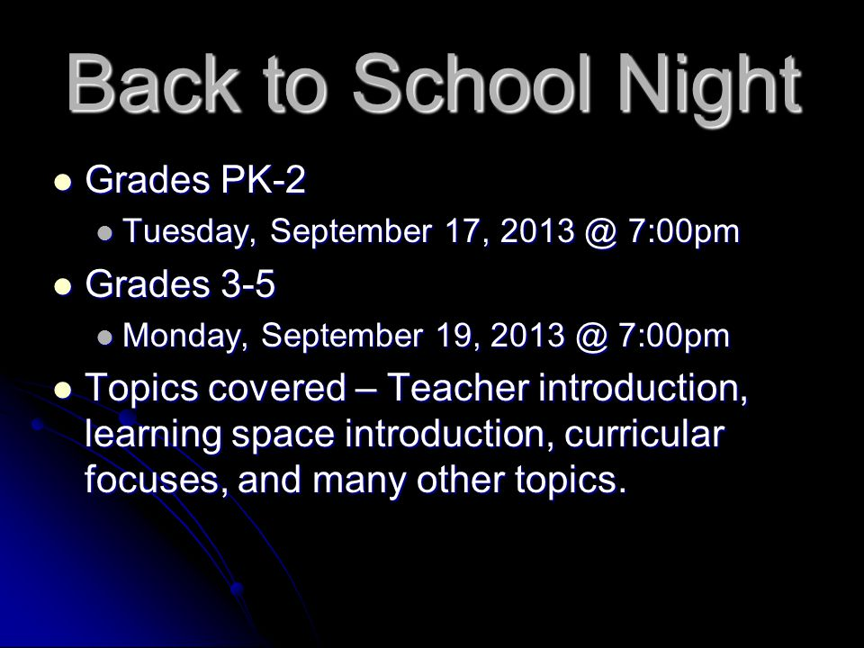 Back to School Night Grades PK-2 Grades PK-2 Tuesday, September 17, 2013 @ 7:00pm Tuesday, September 17, 2013 @ 7:00pm Grades 3-5 Grades 3-5 Monday, September 19, 2013 @ 7:00pm Monday, September 19, 2013 @ 7:00pm Topics covered – Teacher introduction, learning space introduction, curricular focuses, and many other topics.
